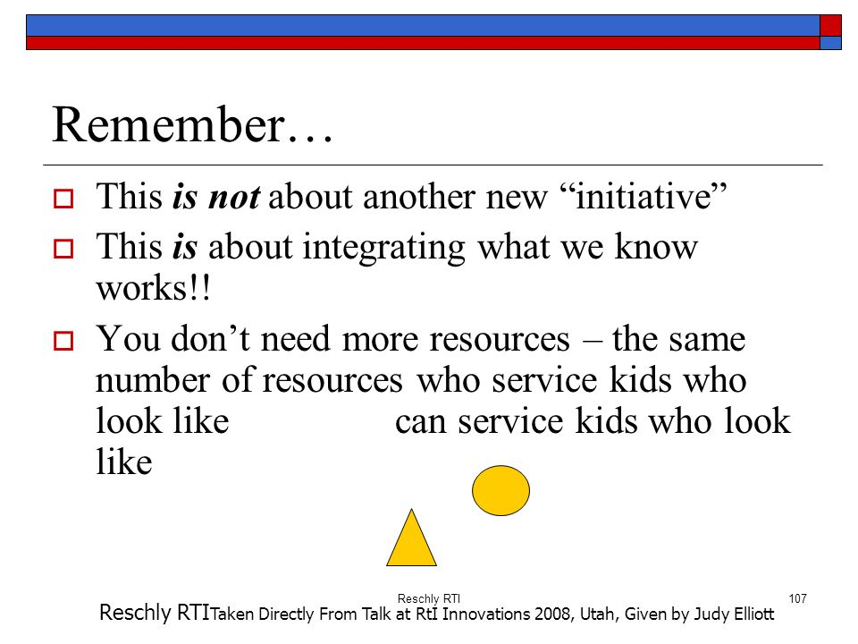 Reschly RTI107 Remember… This is not about another new initiative This is about integrating what we know works!! You dont need more resources – the sa