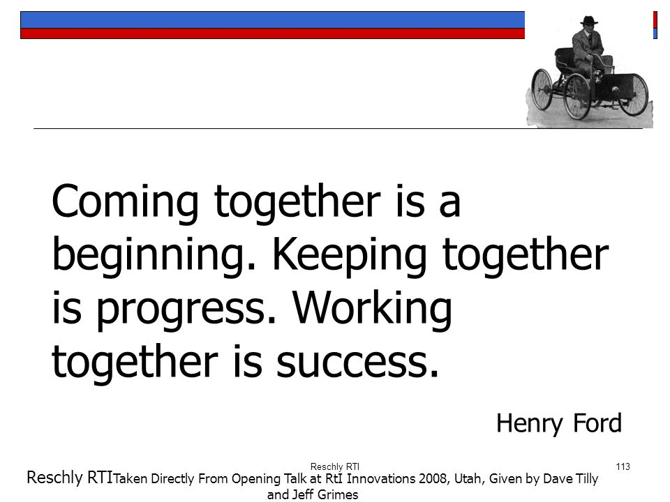 Reschly RTI113 Coming together is a beginning. Keeping together is progress. Working together is success. Henry Ford Reschly RTI Taken Directly From O