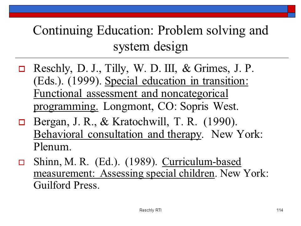 Reschly RTI114 Continuing Education: Problem solving and system design Reschly, D. J., Tilly, W. D. III, & Grimes, J. P. (Eds.). (1999). Special educa