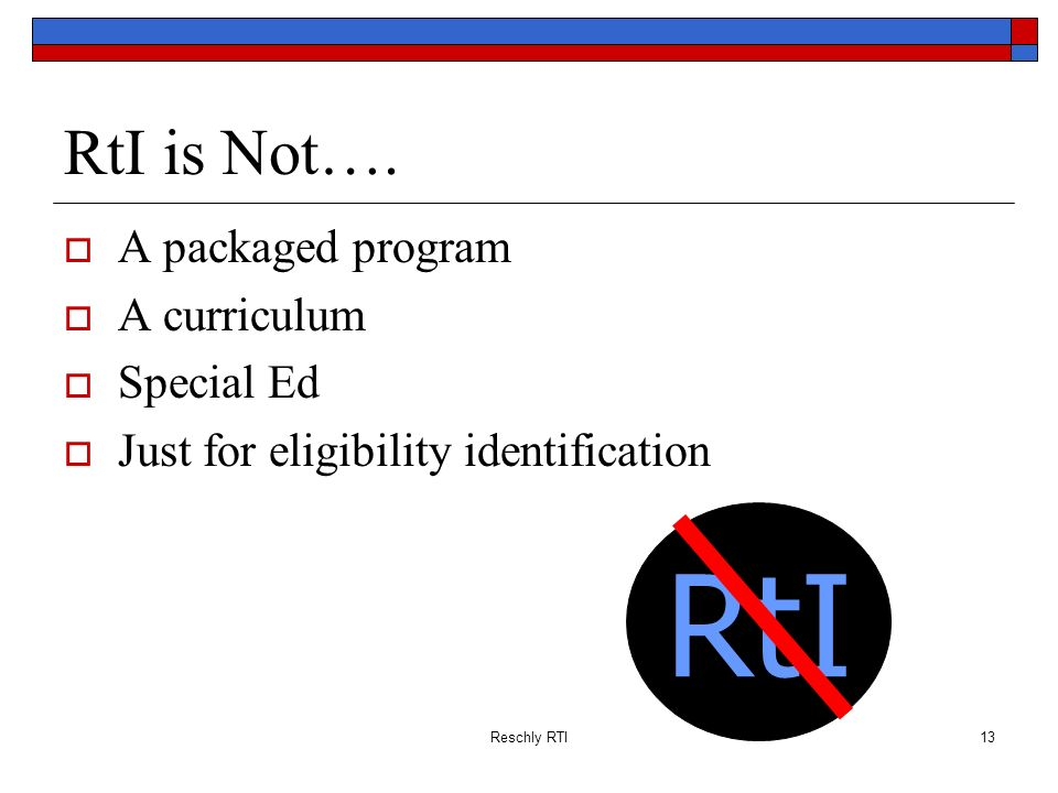 Reschly RTI13 RtI is Not…. A packaged program A curriculum Special Ed Just for eligibility identification RtI