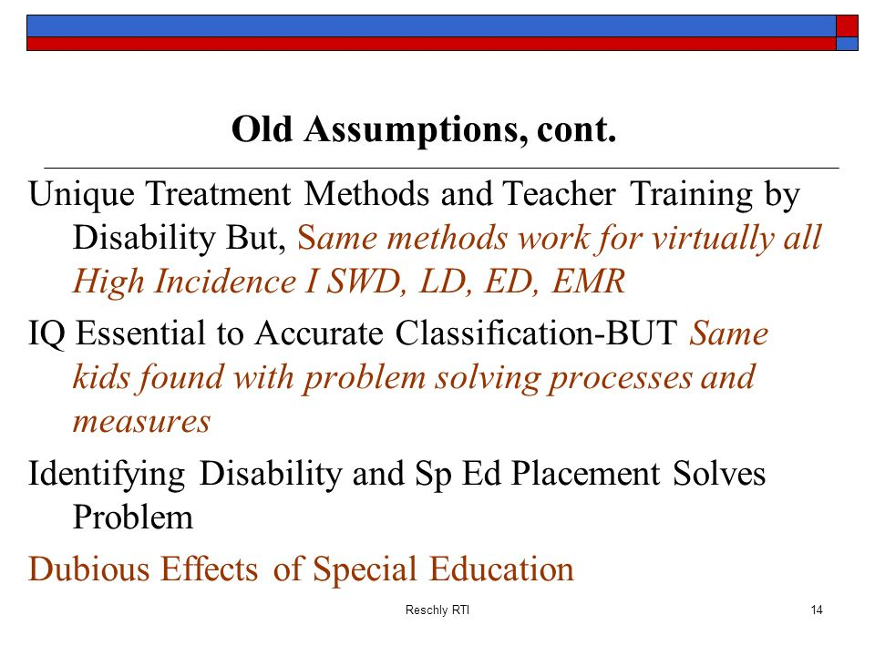 Reschly RTI14 Old Assumptions, cont. Unique Treatment Methods and Teacher Training by Disability But, Same methods work for virtually all High Inciden