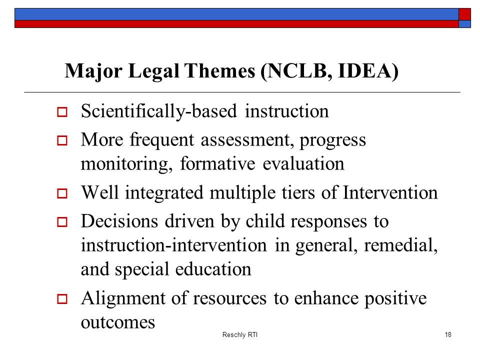Reschly RTI18 Major Legal Themes (NCLB, IDEA) Scientifically-based instruction More frequent assessment, progress monitoring, formative evaluation Wel