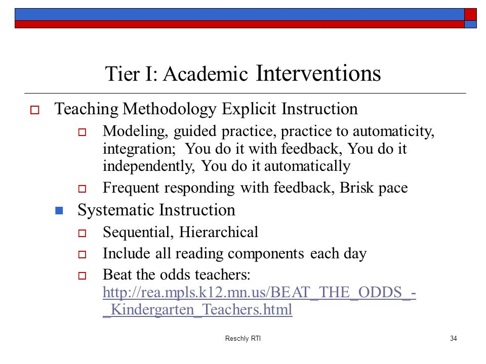 Reschly RTI34 Tier I: Academic Interventions Teaching Methodology Explicit Instruction Modeling, guided practice, practice to automaticity, integratio