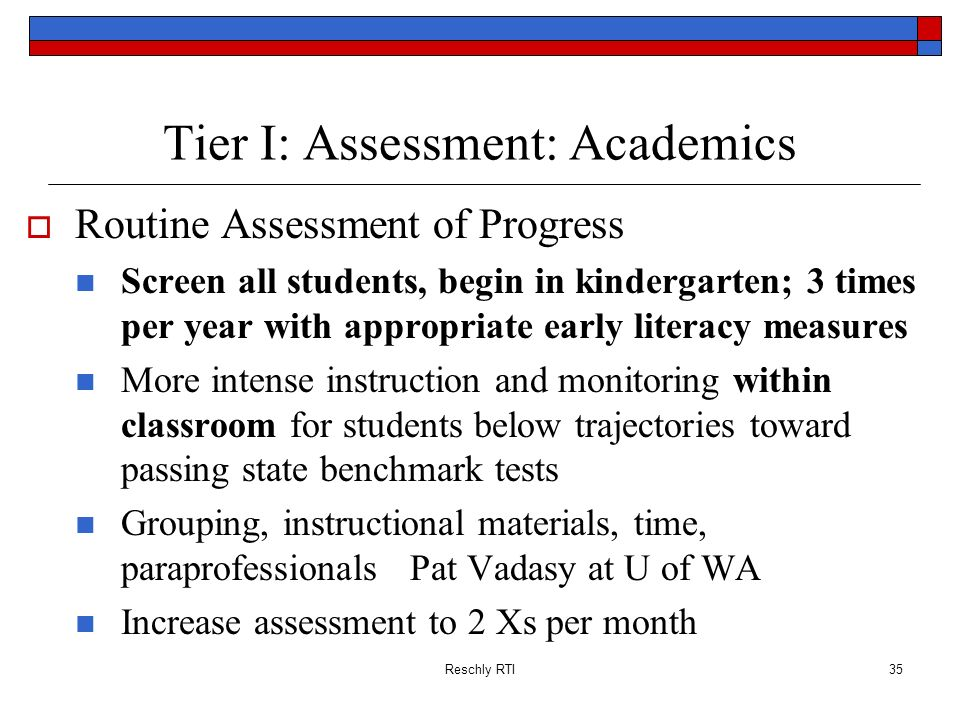 Reschly RTI35 Tier I: Assessment: Academics Routine Assessment of Progress Screen all students, begin in kindergarten; 3 times per year with appropria