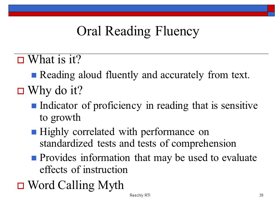 Reschly RTI39 Oral Reading Fluency What is it? Reading aloud fluently and accurately from text. Why do it? Indicator of proficiency in reading that is