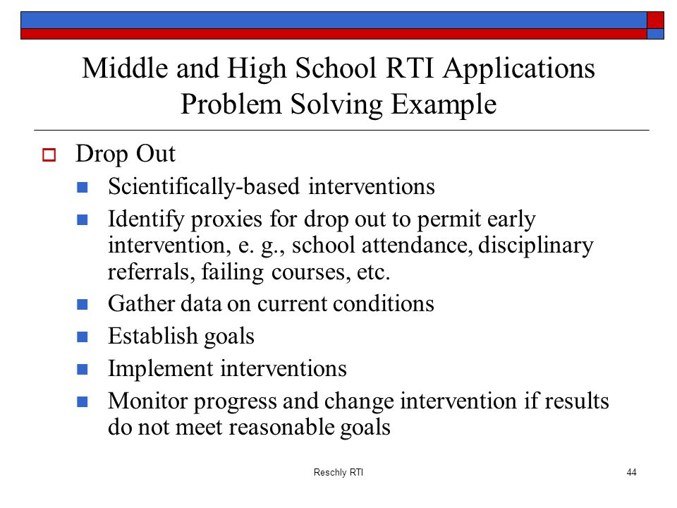 Reschly RTI44 Middle and High School RTI Applications Problem Solving Example Drop Out Scientifically-based interventions Identify proxies for drop ou