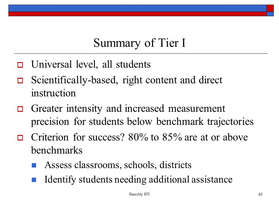 Reschly RTI45 Summary of Tier I Universal level, all students Scientifically-based, right content and direct instruction Greater intensity and increas