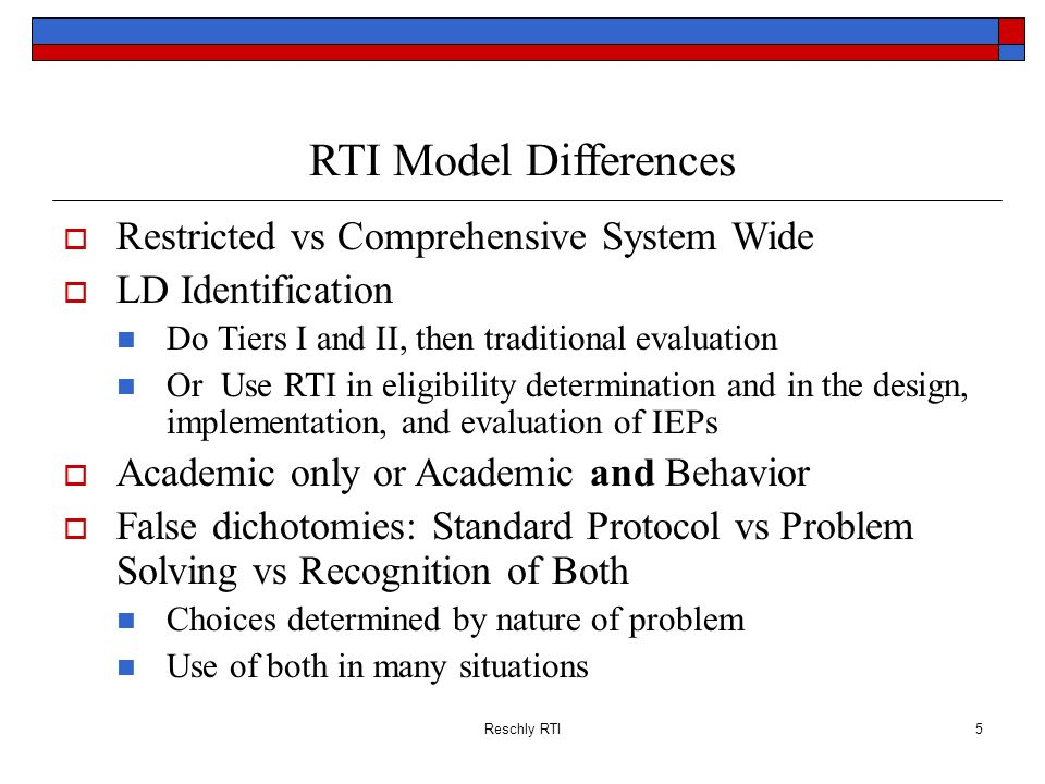 Reschly RTI5 RTI Model Differences Restricted vs Comprehensive System Wide LD Identification Do Tiers I and II, then traditional evaluation Or Use RTI