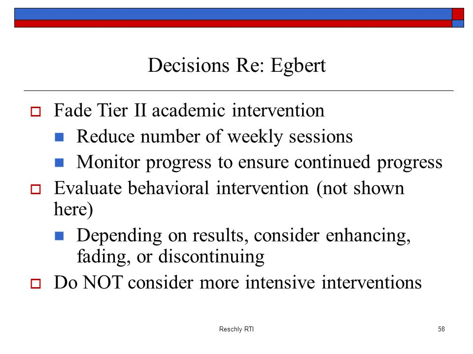 Reschly RTI58 Decisions Re: Egbert Fade Tier II academic intervention Reduce number of weekly sessions Monitor progress to ensure continued progress E