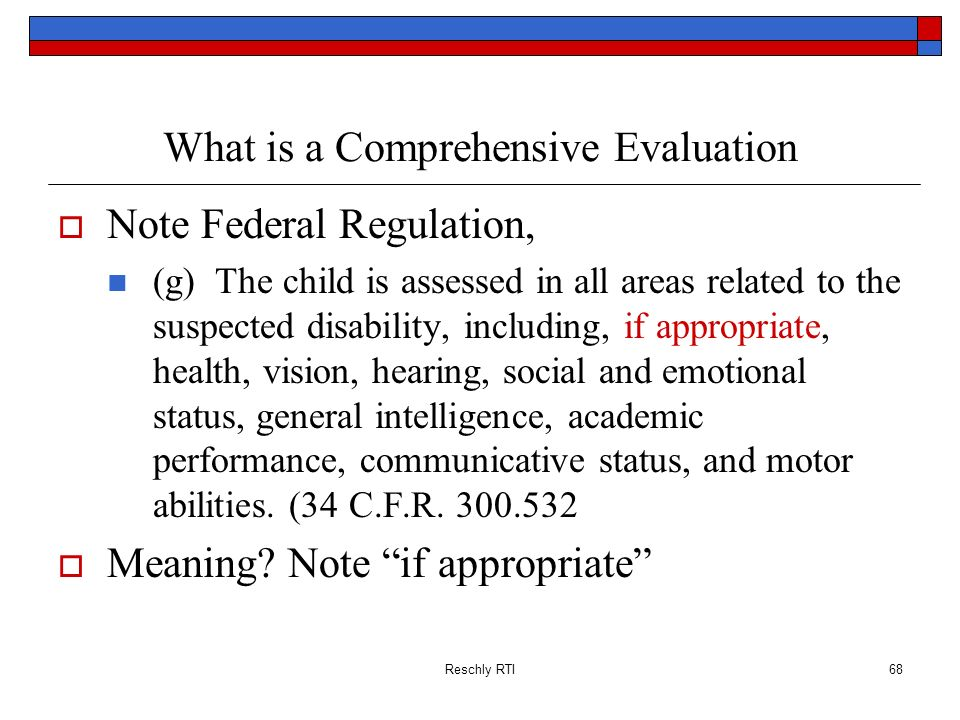 Reschly RTI68 What is a Comprehensive Evaluation Note Federal Regulation, (g) The child is assessed in all areas related to the suspected disability,