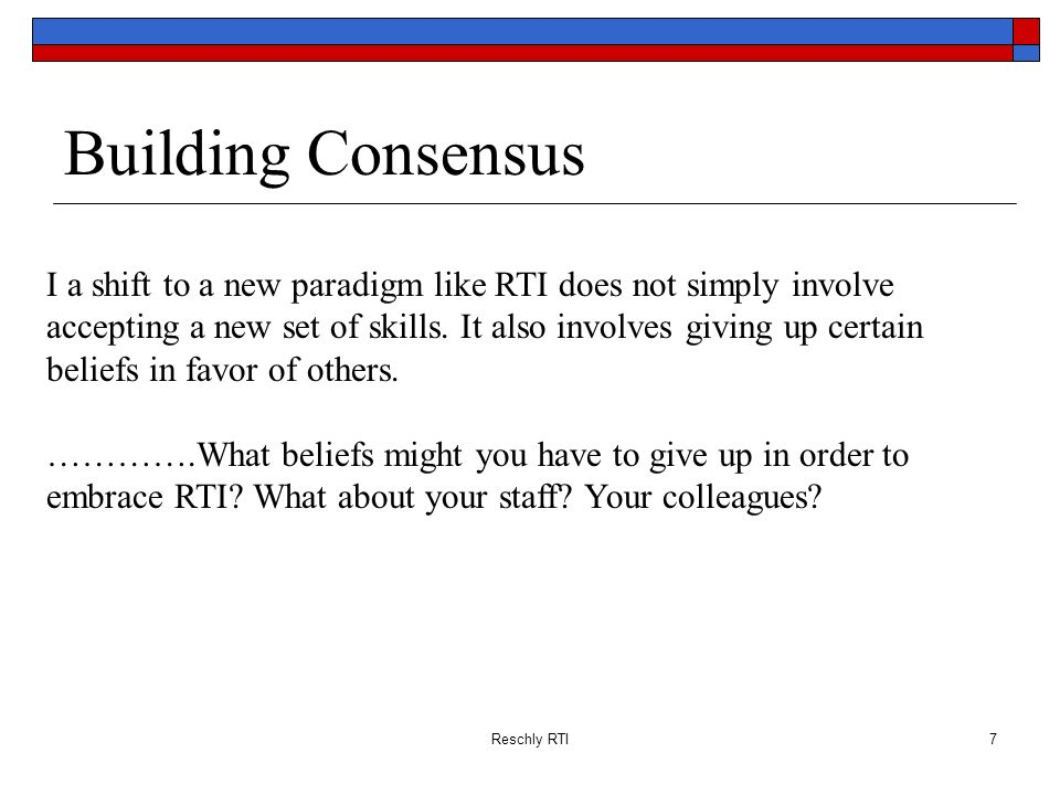 Reschly RTI88 The Principal: Content Knowledge Understanding of: Need for universal, supplemental and intensive instructional strategies and interventions Components of a successful PDP Need for and skills in data-based decision-making and the need to share outcome data frequently Need to publicly recognize the relationship between staff efforts and student outcomes Need to involve and inform parents of the essential elements of RtI and their role in the process Reschly RTI Taken Directly From Talk at RtI Innovations 2008, Utah, Given by George Batsche