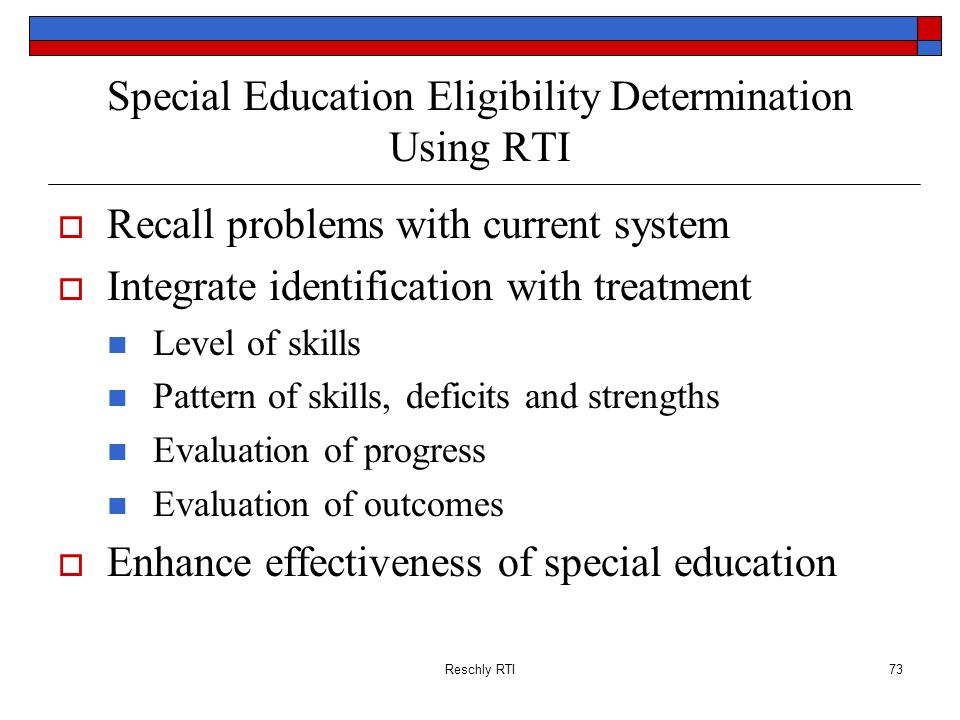 Reschly RTI73 Special Education Eligibility Determination Using RTI Recall problems with current system Integrate identification with treatment Level