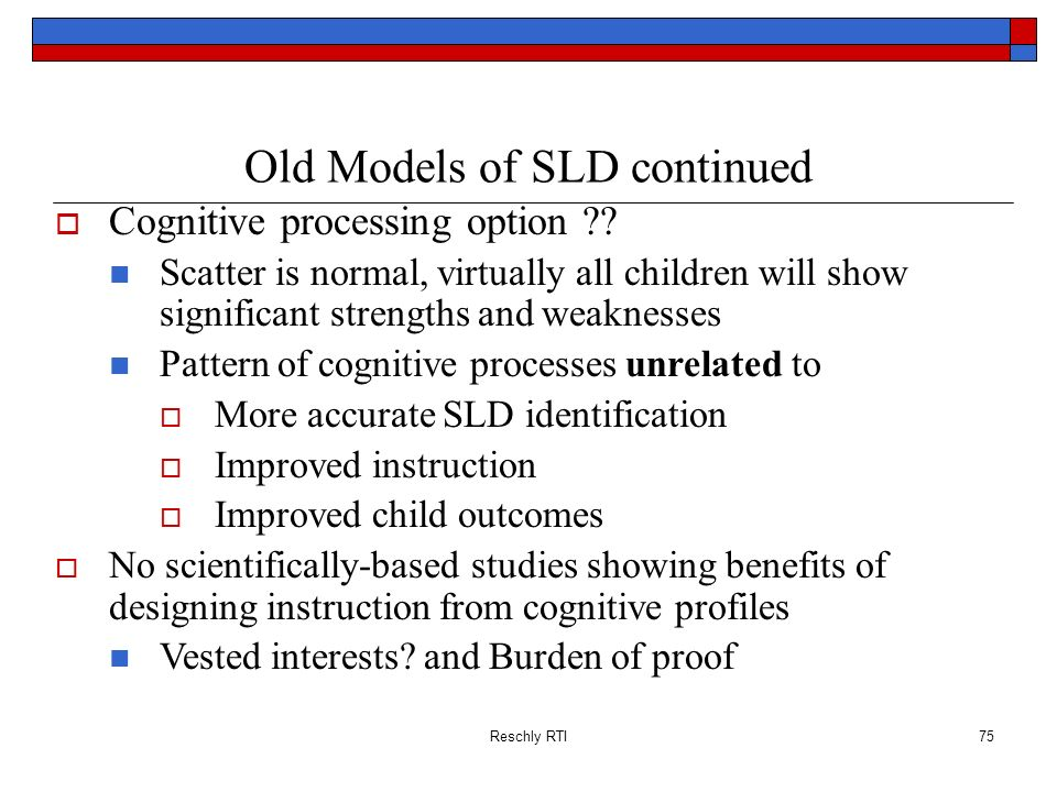 Reschly RTI75 Old Models of SLD continued Cognitive processing option ?? Scatter is normal, virtually all children will show significant strengths and