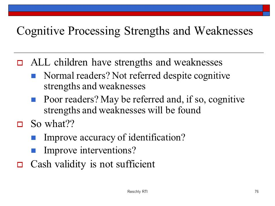Reschly RTI76 Cognitive Processing Strengths and Weaknesses ALL children have strengths and weaknesses Normal readers? Not referred despite cognitive