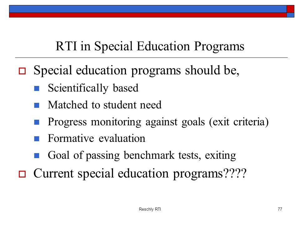 Reschly RTI77 RTI in Special Education Programs Special education programs should be, Scientifically based Matched to student need Progress monitoring