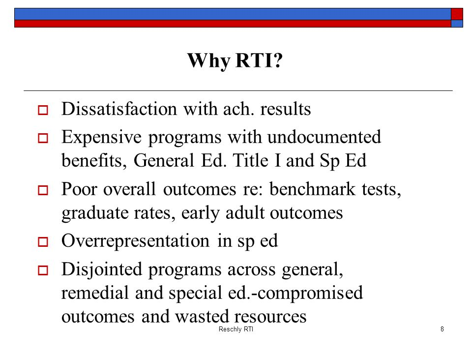 Reschly RTI8 Why RTI? Dissatisfaction with ach. results Expensive programs with undocumented benefits, General Ed. Title I and Sp Ed Poor overall outc