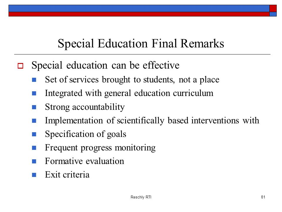 Reschly RTI81 Special Education Final Remarks Special education can be effective Set of services brought to students, not a place Integrated with gene