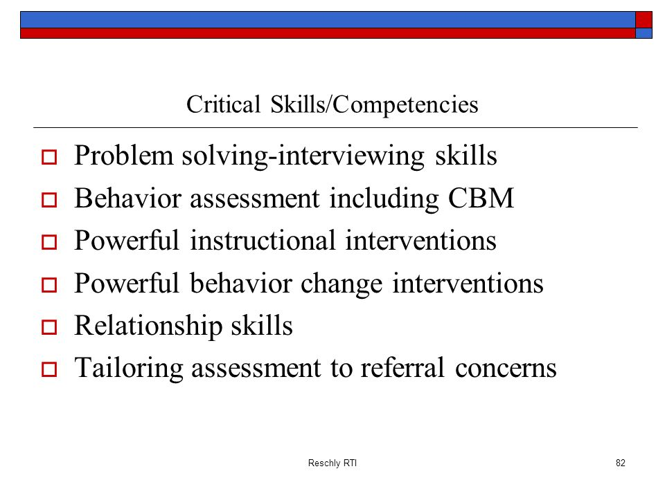 Reschly RTI82 Critical Skills/Competencies Problem solving-interviewing skills Behavior assessment including CBM Powerful instructional interventions