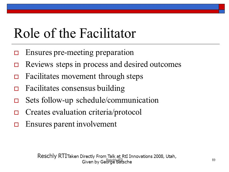 Reschly RTI89 Role of the Facilitator Ensures pre-meeting preparation Reviews steps in process and desired outcomes Facilitates movement through steps