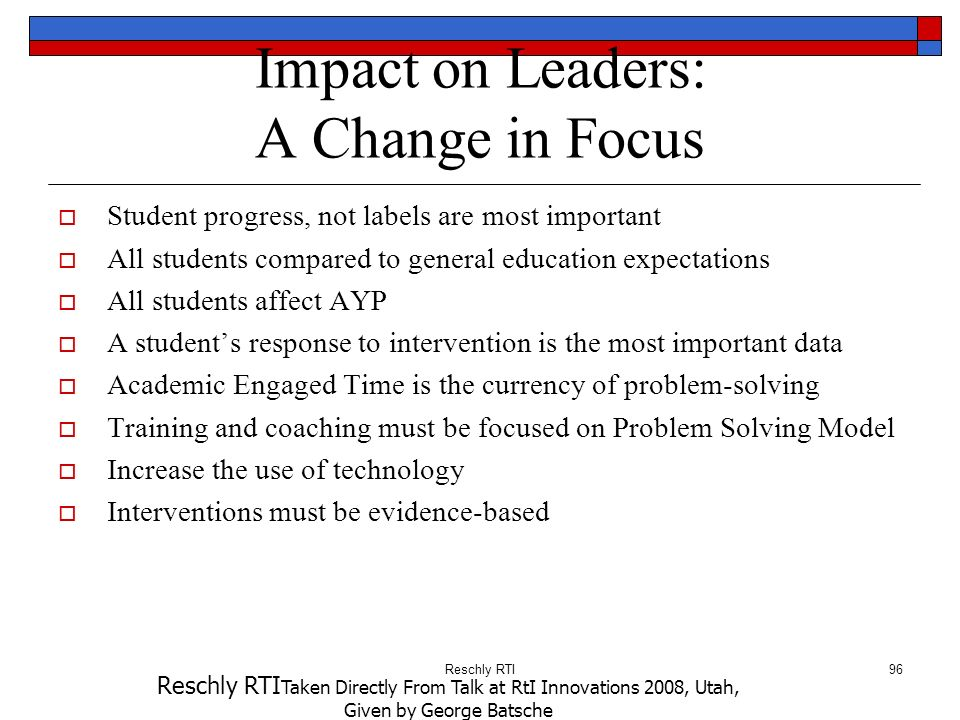 Reschly RTI96 Impact on Leaders: A Change in Focus Student progress, not labels are most important All students compared to general education expectat