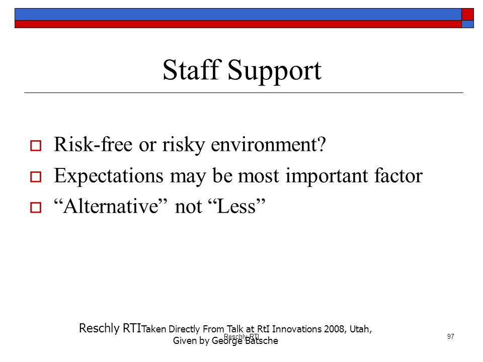 Reschly RTI97 Staff Support Risk-free or risky environment? Expectations may be most important factor Alternative not Less Reschly RTI Taken Directly