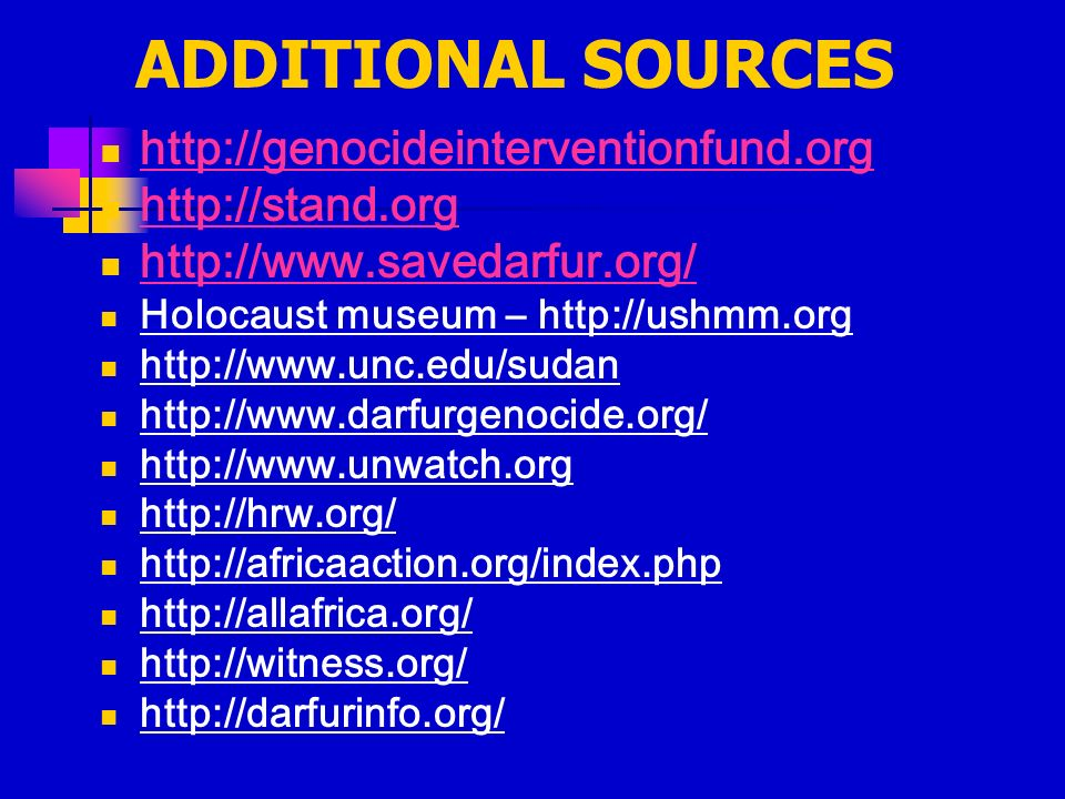 ADDITIONAL SOURCES http://genocideinterventionfund.org http://stand.org http://www.savedarfur.org/ Holocaust museum – http://ushmm.org http://www.unc.edu/sudan http://www.darfurgenocide.org/ http://www.unwatch.org http://hrw.org/ http://africaaction.org/index.php http://allafrica.org/ http://witness.org/ http://darfurinfo.org/