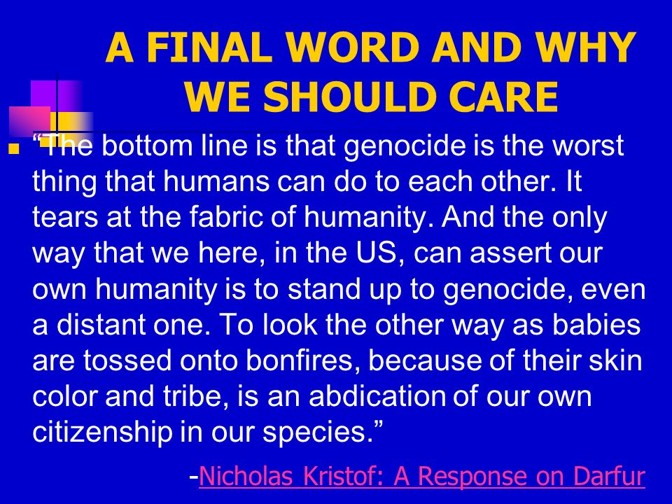 A FINAL WORD AND WHY WE SHOULD CARE The bottom line is that genocide is the worst thing that humans can do to each other.