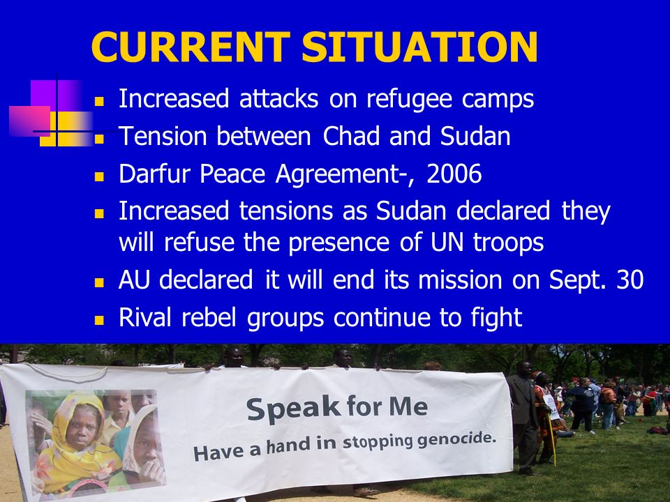CURRENT SITUATION Increased attacks on refugee camps Tension between Chad and Sudan Darfur Peace Agreement-, 2006 Increased tensions as Sudan declared they will refuse the presence of UN troops AU declared it will end its mission on Sept.
