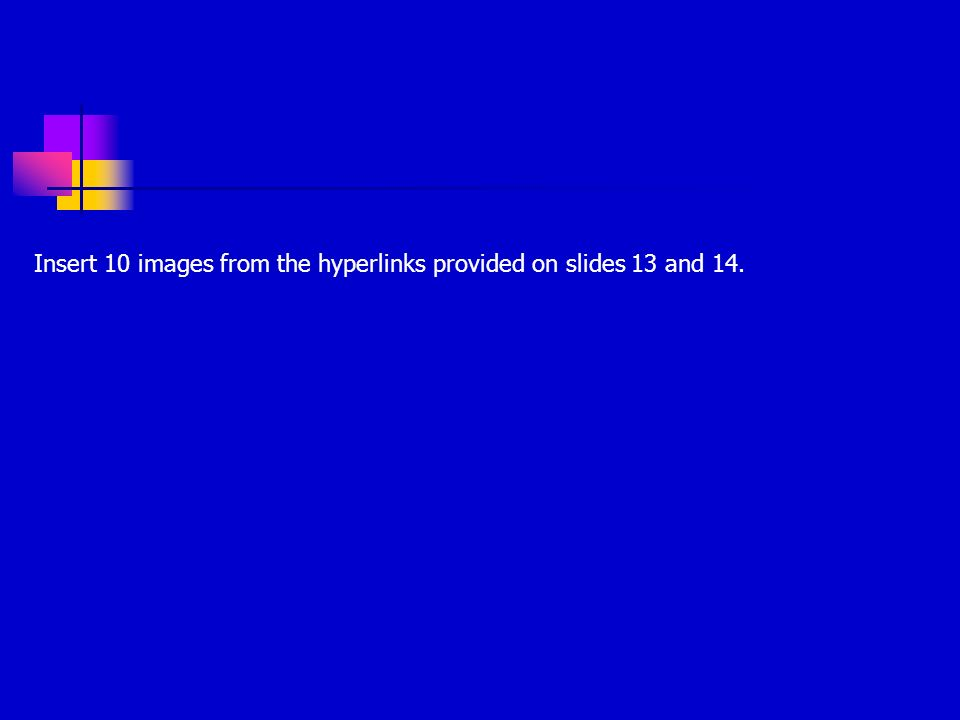 Insert 10 images from the hyperlinks provided on slides 13 and 14.
