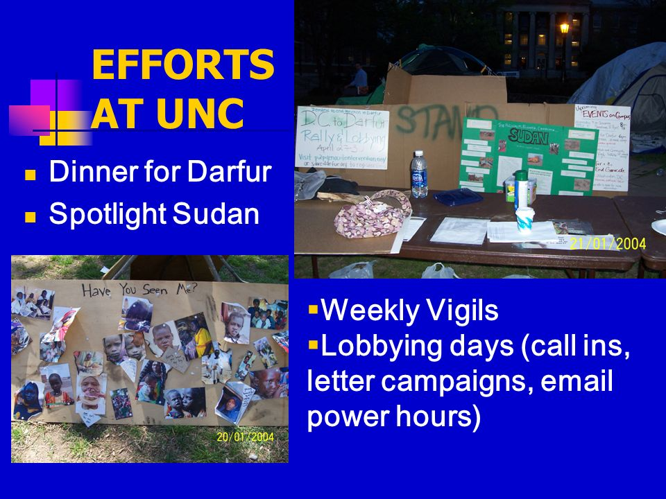 EFFORTS AT UNC Dinner for Darfur Spotlight Sudan Weekly Vigils Lobbying days (call ins, letter campaigns, email power hours)