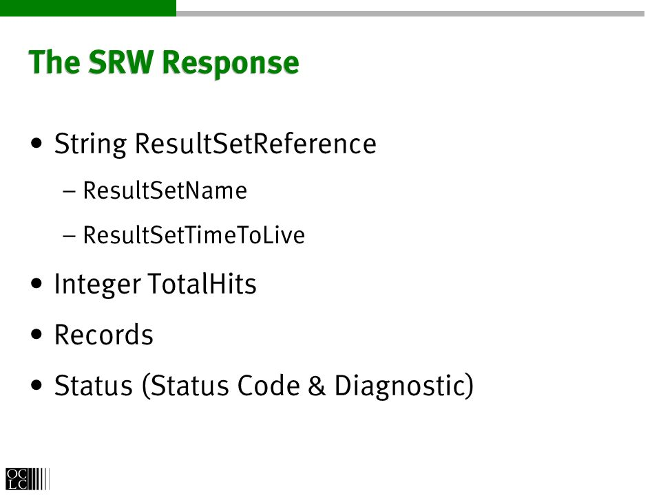 The SRW Response String ResultSetReference – ResultSetName – ResultSetTimeToLive Integer TotalHits Records Status (Status Code & Diagnostic)