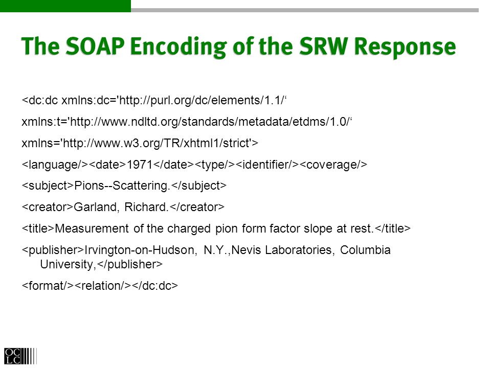 The SOAP Encoding of the SRW Response <dc:dc xmlns:dc= http://purl.org/dc/elements/1.1/ xmlns:t= http://www.ndltd.org/standards/metadata/etdms/1.0/ xmlns= http://www.w3.org/TR/xhtml1/strict > 1971 Pions--Scattering.