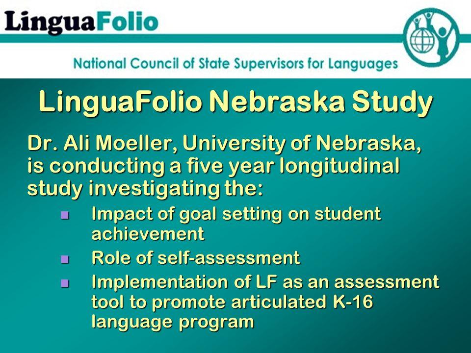 LinguaFolio Nebraska Study Dr. Ali Moeller, University of Nebraska, is conducting a five year longitudinal study investigating the: Impact of goal set
