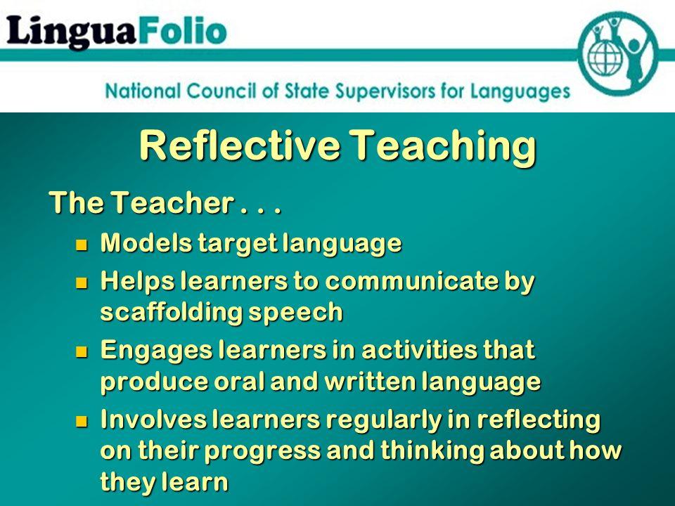 Reflective Teaching The Teacher... The Teacher... Models target language Models target language Helps learners to communicate by scaffolding speech He