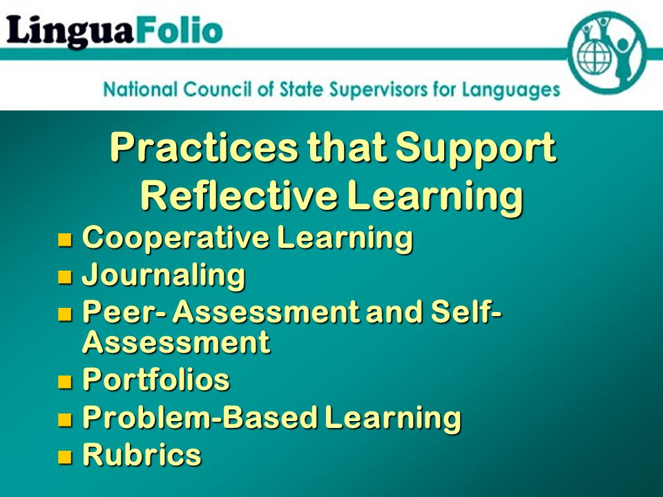 Practices that Support Reflective Learning Cooperative Learning Cooperative Learning Journaling Journaling Peer- Assessment and Self- Assessment Peer-