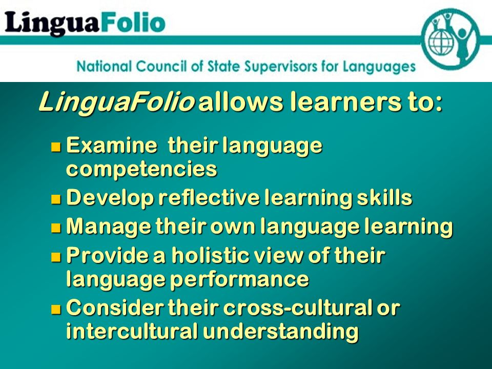 LinguaFolio allows learners to: LinguaFolio allows learners to: Examine their language competencies Examine their language competencies Develop reflec