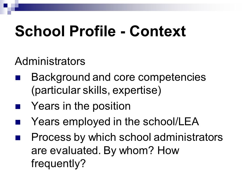 School Profile - Context Administrators Background and core competencies (particular skills, expertise) Years in the position Years employed in the school/LEA Process by which school administrators are evaluated.