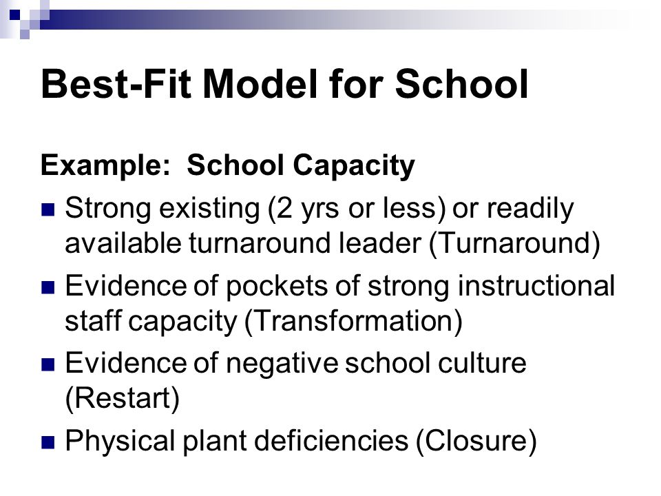 Best-Fit Model for School Example: School Capacity Strong existing (2 yrs or less) or readily available turnaround leader (Turnaround) Evidence of pockets of strong instructional staff capacity (Transformation) Evidence of negative school culture (Restart) Physical plant deficiencies (Closure)