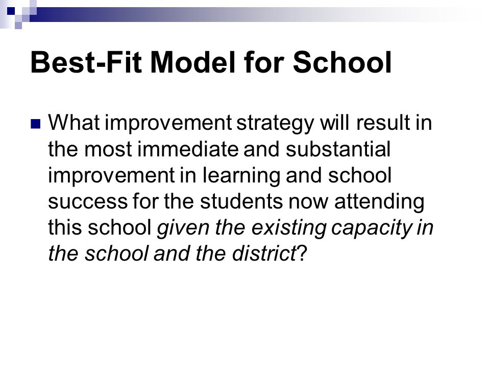 Best-Fit Model for School What improvement strategy will result in the most immediate and substantial improvement in learning and school success for the students now attending this school given the existing capacity in the school and the district