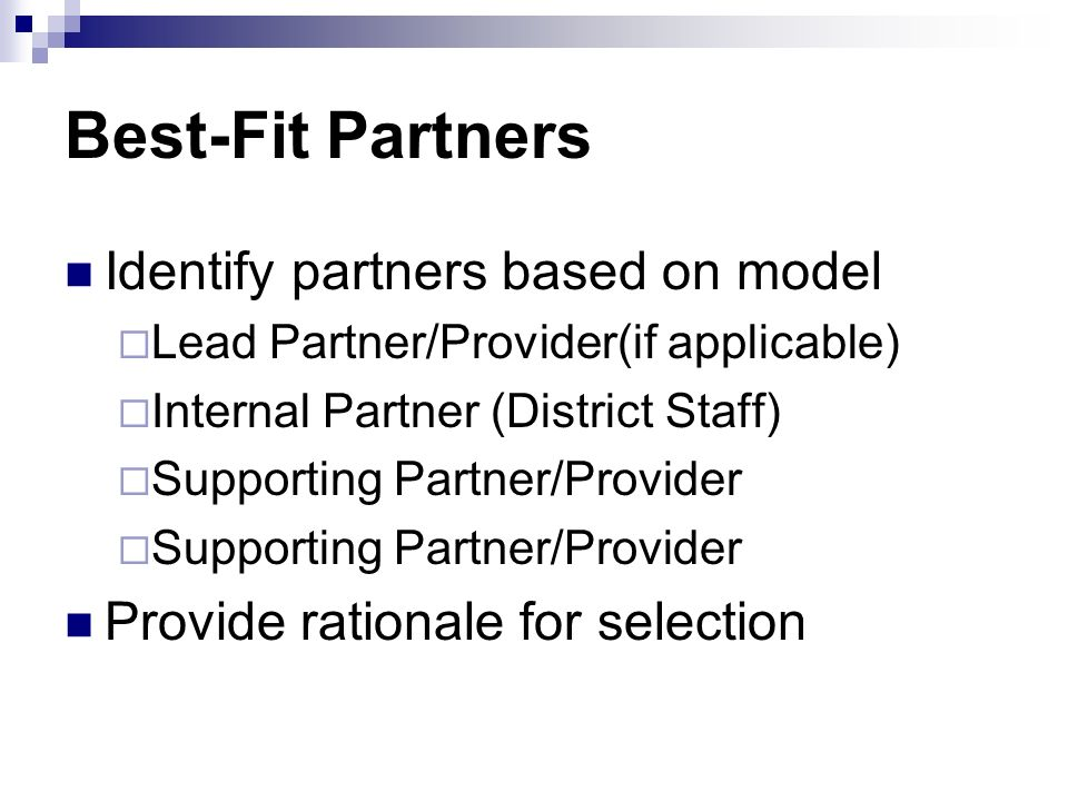 Best-Fit Partners Identify partners based on model Lead Partner/Provider(if applicable) Internal Partner (District Staff) Supporting Partner/Provider Provide rationale for selection