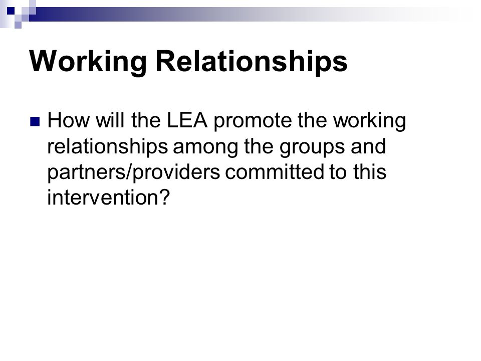 Working Relationships How will the LEA promote the working relationships among the groups and partners/providers committed to this intervention?