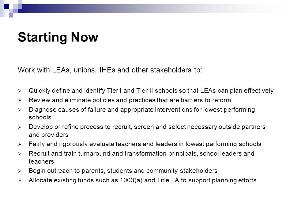 Starting Now Work with LEAs, unions, IHEs and other stakeholders to: Quickly define and identify Tier I and Tier II schools so that LEAs can plan effectively Review and eliminate policies and practices that are barriers to reform Diagnose causes of failure and appropriate interventions for lowest performing schools Develop or refine process to recruit, screen and select necessary outside partners and providers Fairly and rigorously evaluate teachers and leaders in lowest performing schools Recruit and train turnaround and transformation principals, school leaders and teachers Begin outreach to parents, students and community stakeholders Allocate existing funds such as 1003(a) and Title I A to support planning efforts