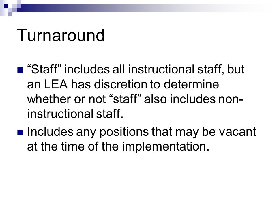 Turnaround Staff includes all instructional staff, but an LEA has discretion to determine whether or not staff also includes non- instructional staff.