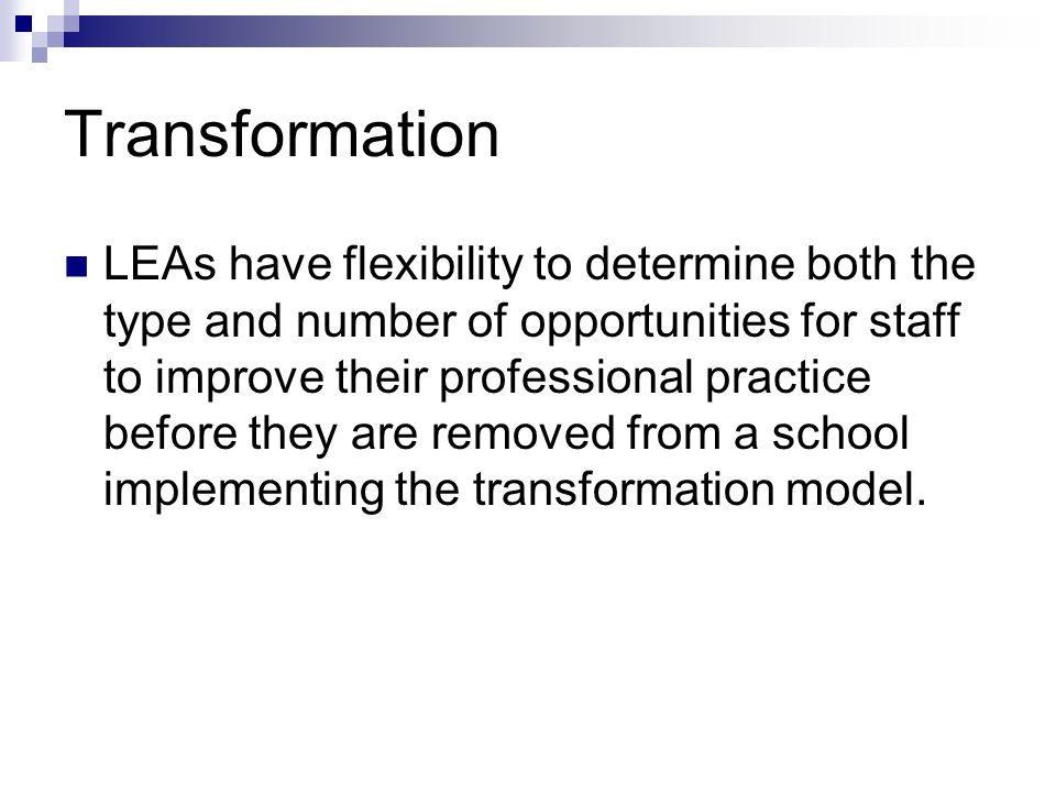 Transformation LEAs have flexibility to determine both the type and number of opportunities for staff to improve their professional practice before they are removed from a school implementing the transformation model.