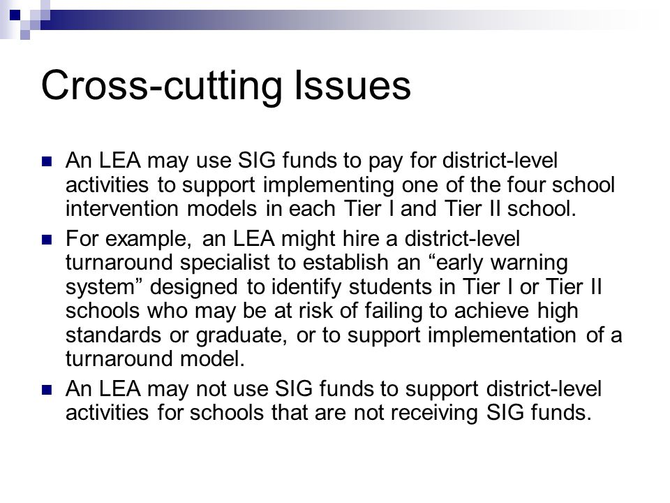 Cross-cutting Issues An LEA may use SIG funds to pay for district-level activities to support implementing one of the four school intervention models in each Tier I and Tier II school.