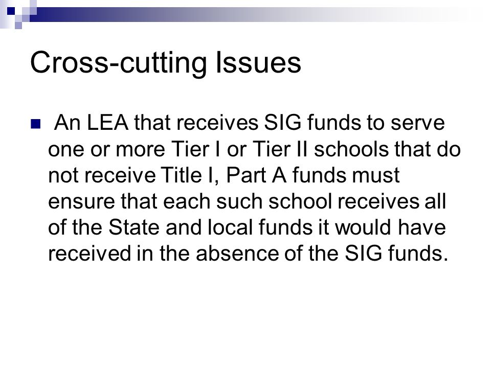 Cross-cutting Issues An LEA that receives SIG funds to serve one or more Tier I or Tier II schools that do not receive Title I, Part A funds must ensure that each such school receives all of the State and local funds it would have received in the absence of the SIG funds.