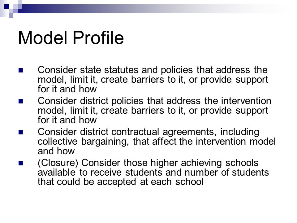 Model Profile Consider state statutes and policies that address the model, limit it, create barriers to it, or provide support for it and how Consider district policies that address the intervention model, limit it, create barriers to it, or provide support for it and how Consider district contractual agreements, including collective bargaining, that affect the intervention model and how (Closure) Consider those higher achieving schools available to receive students and number of students that could be accepted at each school