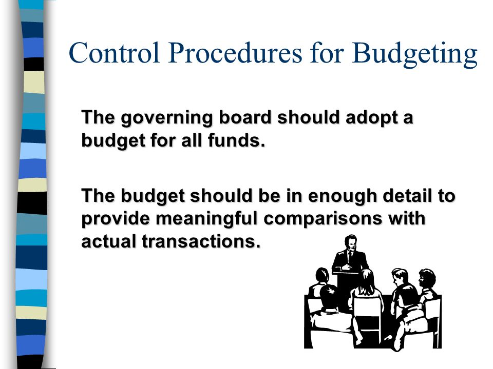 Control Procedures for Budgeting The governing board should adopt a budget for all funds. The budget should be in enough detail to provide meaningful