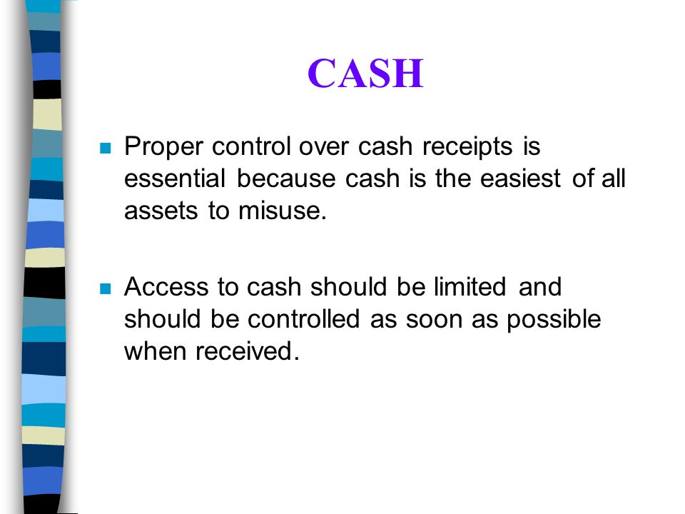 CASH n Proper control over cash receipts is essential because cash is the easiest of all assets to misuse. n Access to cash should be limited and shou