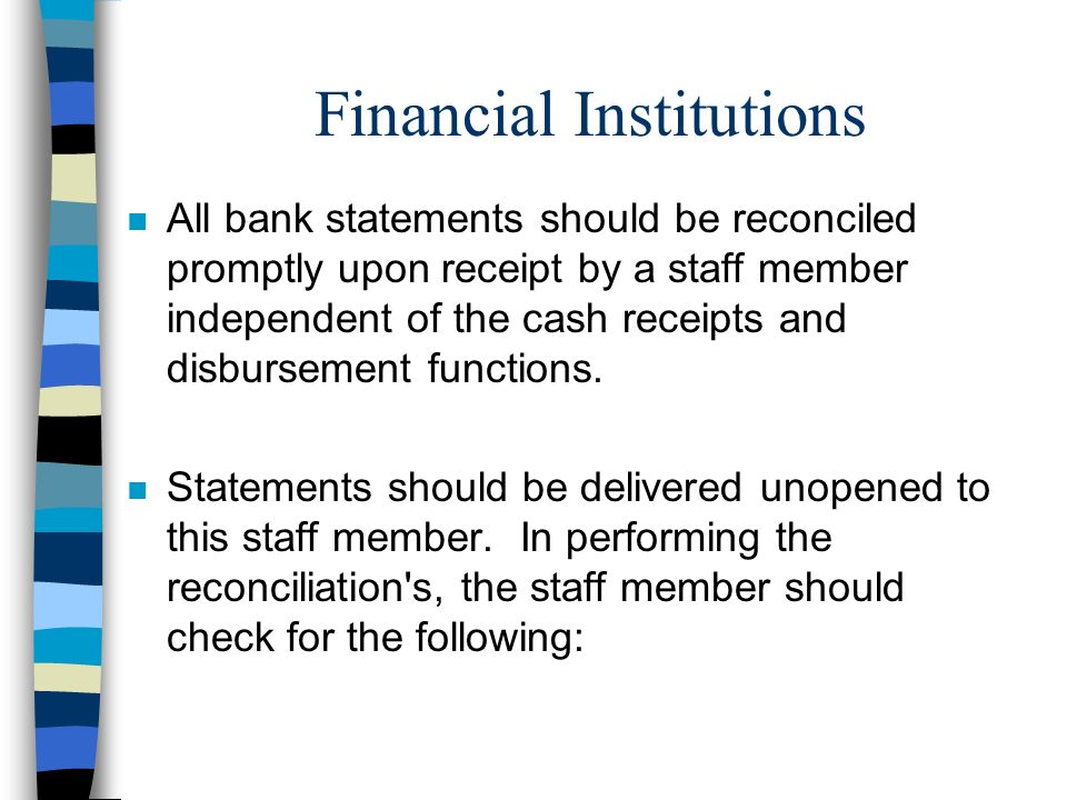 Financial Institutions n All bank statements should be reconciled promptly upon receipt by a staff member independent of the cash receipts and disburs